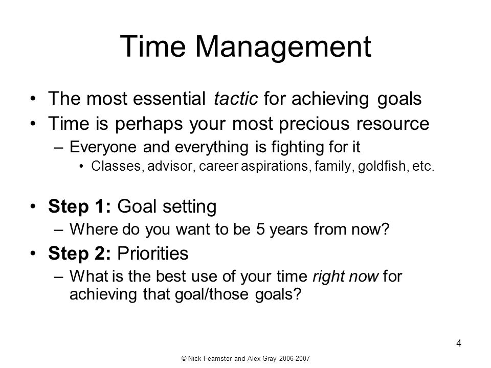 © Nick Feamster and Alex Gray 2006-2007 4 Time Management The most essential tactic for achieving goals Time is perhaps your most precious resource –E