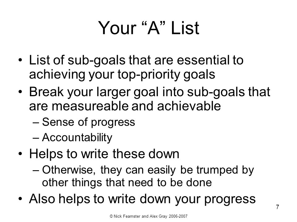 © Nick Feamster and Alex Gray 2006-2007 7 Your A List List of sub-goals that are essential to achieving your top-priority goals Break your larger goal