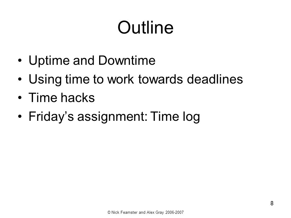 © Nick Feamster and Alex Gray 2006-2007 8 Outline Uptime and Downtime Using time to work towards deadlines Time hacks Fridays assignment: Time log