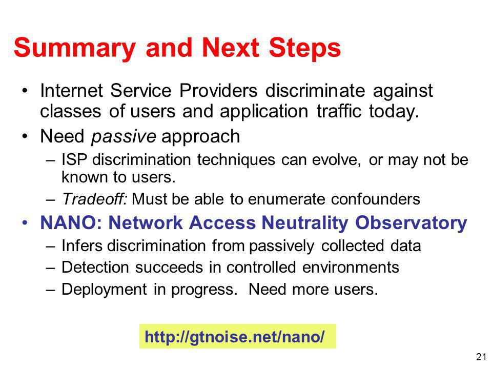 21 Summary and Next Steps Internet Service Providers discriminate against classes of users and application traffic today. Need passive approach –ISP d
