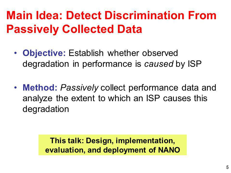 16 Evaluation: Three Experiments Experiment 1: Simple Discrimination –HTTP Web service –Discriminating ISPs drop packets Experiment 2: Long Flow Discrimination –Two HTTP servers S 1 and S 2 –Discriminating ISPs throttle traffic for S1 or S2 if the transfer exceeds certain threshold Experiment 3: BitTorrent Discrimination –Discriminating ISP maintains list of preferred peers –Higher drop rate for BitTorrent traffic to non-preferred peers