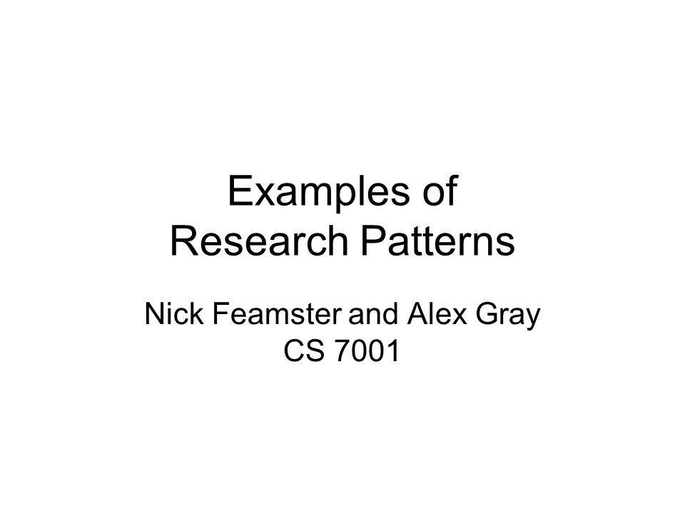 Examples of Research Patterns Nick Feamster and Alex Gray CS 7001