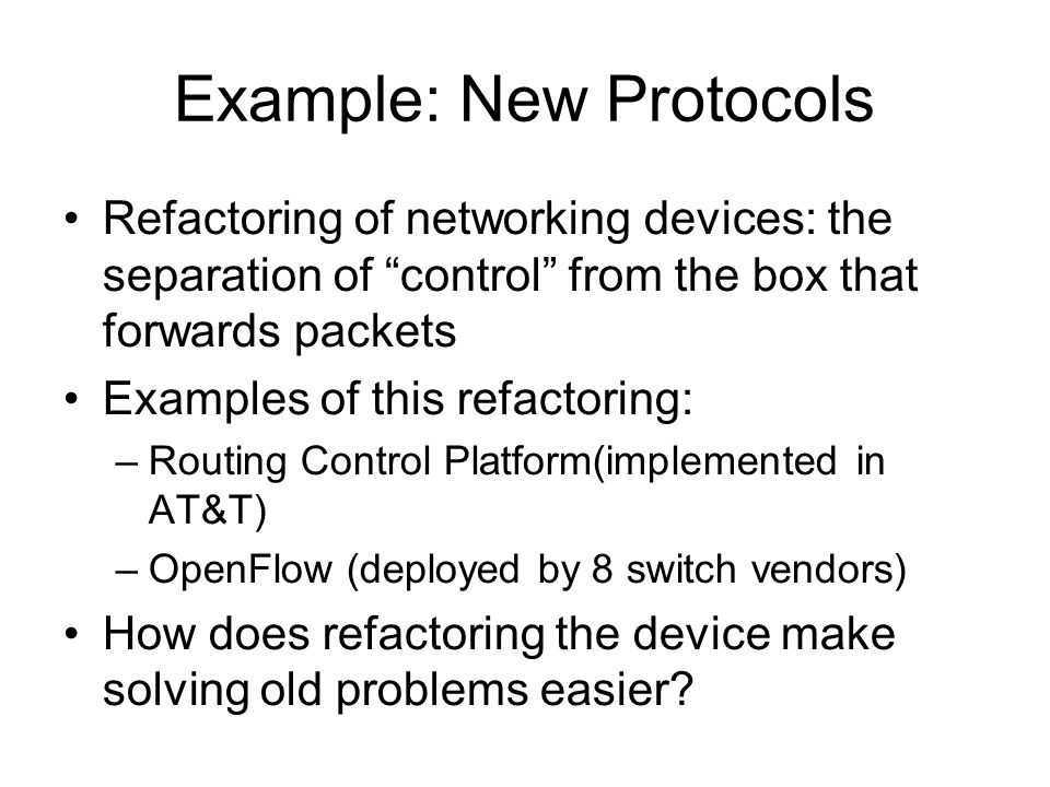 Example: New Protocols Refactoring of networking devices: the separation of control from the box that forwards packets Examples of this refactoring: –