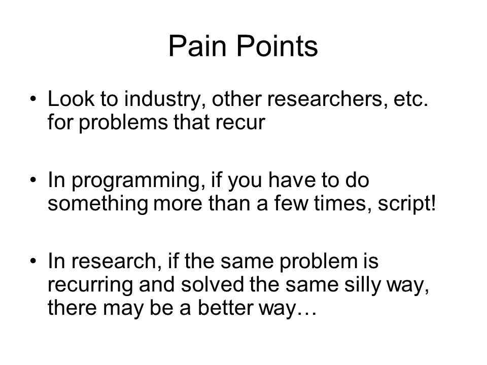 Pain Points Look to industry, other researchers, etc. for problems that recur In programming, if you have to do something more than a few times, scrip
