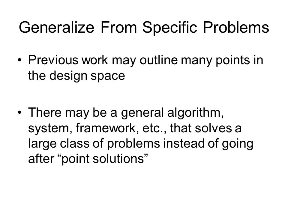 Generalize From Specific Problems Previous work may outline many points in the design space There may be a general algorithm, system, framework, etc.,