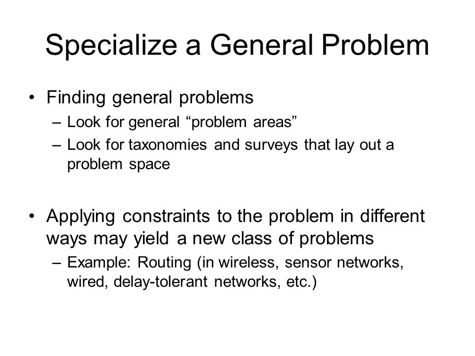 Specialize a General Problem Finding general problems –Look for general problem areas –Look for taxonomies and surveys that lay out a problem space Ap