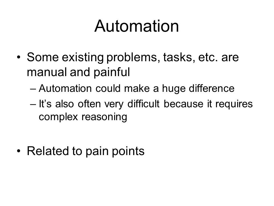Automation Some existing problems, tasks, etc. are manual and painful –Automation could make a huge difference –Its also often very difficult because