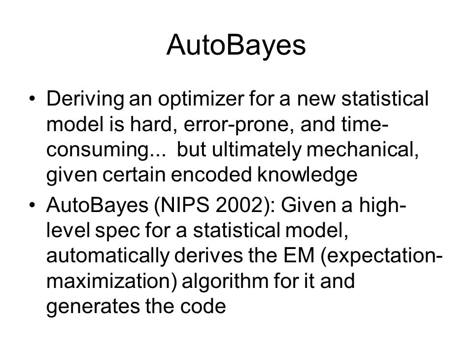 AutoBayes Deriving an optimizer for a new statistical model is hard, error-prone, and time- consuming... but ultimately mechanical, given certain enco