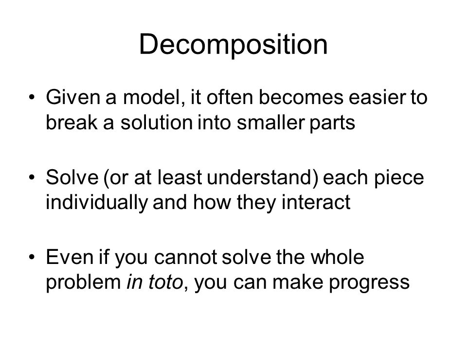 Decomposition Given a model, it often becomes easier to break a solution into smaller parts Solve (or at least understand) each piece individually and