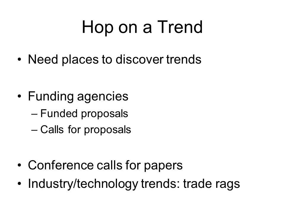 Hop on a Trend Need places to discover trends Funding agencies –Funded proposals –Calls for proposals Conference calls for papers Industry/technology
