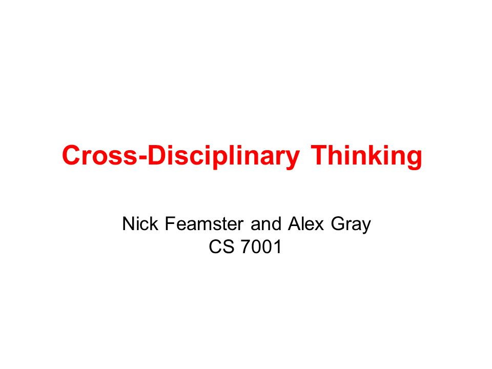 Cross-Disciplinary Thinking Nick Feamster and Alex Gray CS 7001
