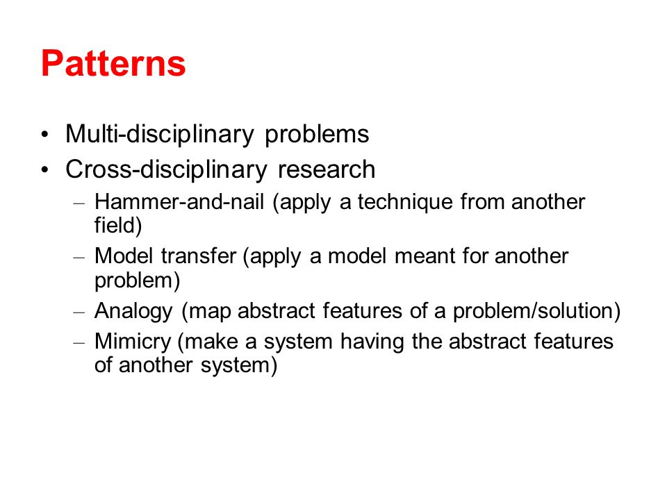 Patterns Multi-disciplinary problems Cross-disciplinary research – Hammer-and-nail (apply a technique from another field) – Model transfer (apply a model meant for another problem) – Analogy (map abstract features of a problem/solution) – Mimicry (make a system having the abstract features of another system)