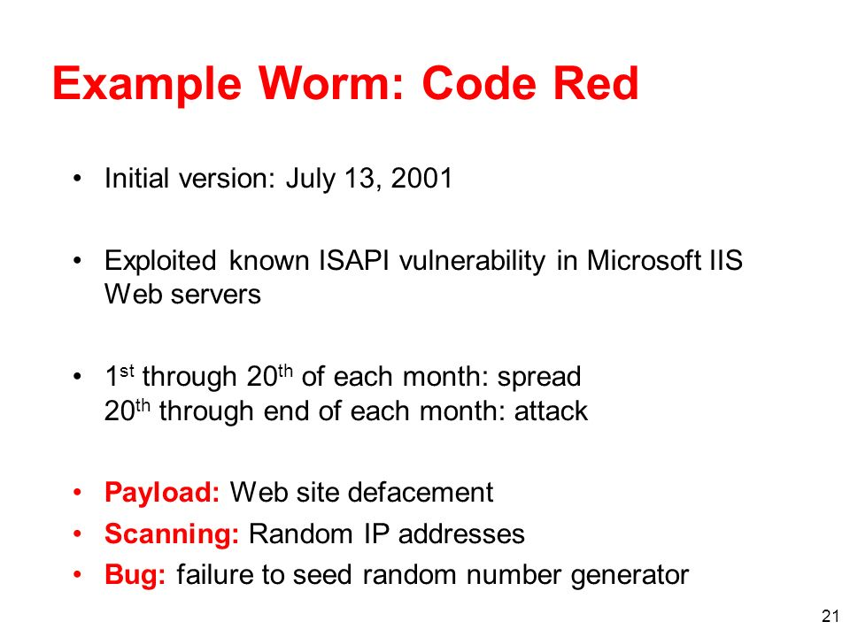 21 Example Worm: Code Red Initial version: July 13, 2001 Exploited known ISAPI vulnerability in Microsoft IIS Web servers 1 st through 20 th of each month: spread 20 th through end of each month: attack Payload: Web site defacement Scanning: Random IP addresses Bug: failure to seed random number generator