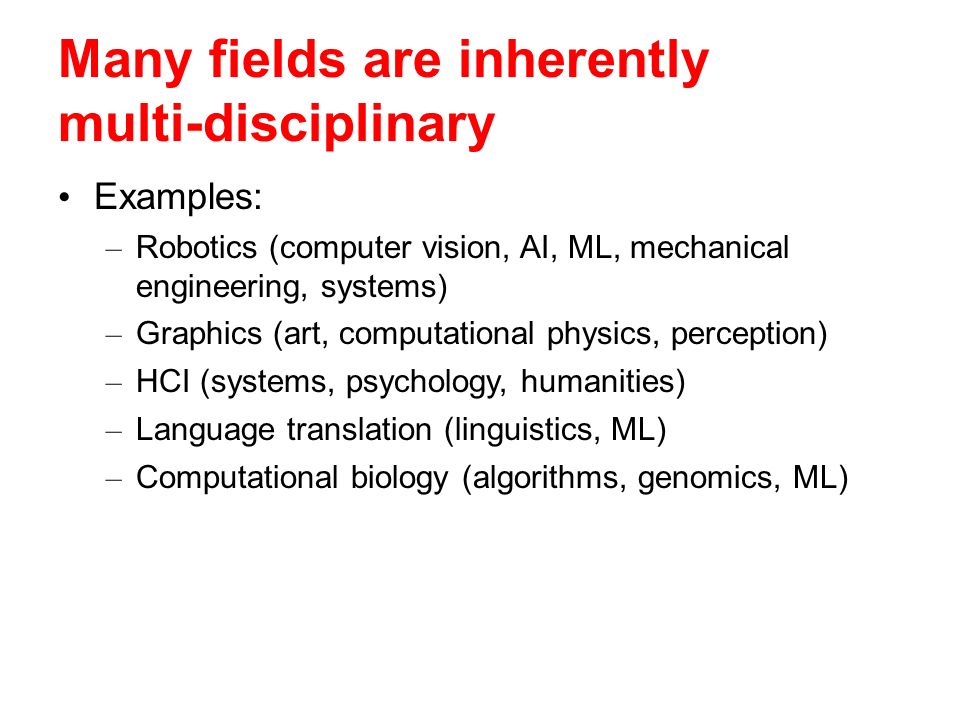 Many fields are inherently multi-disciplinary Examples: – Robotics (computer vision, AI, ML, mechanical engineering, systems) – Graphics (art, computational physics, perception) – HCI (systems, psychology, humanities) – Language translation (linguistics, ML) – Computational biology (algorithms, genomics, ML)