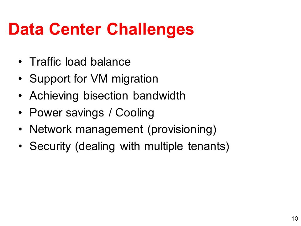 10 Data Center Challenges Traffic load balance Support for VM migration Achieving bisection bandwidth Power savings / Cooling Network management (prov