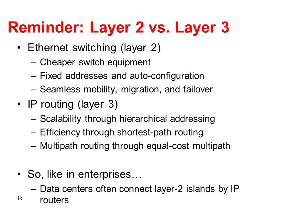 Reminder: Layer 2 vs. Layer 3 Ethernet switching (layer 2) –Cheaper switch equipment –Fixed addresses and auto-configuration –Seamless mobility, migra
