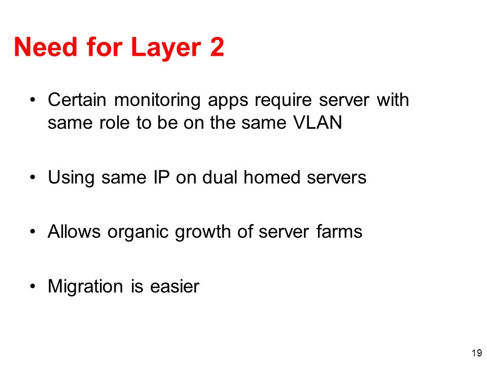 19 Need for Layer 2 Certain monitoring apps require server with same role to be on the same VLAN Using same IP on dual homed servers Allows organic gr