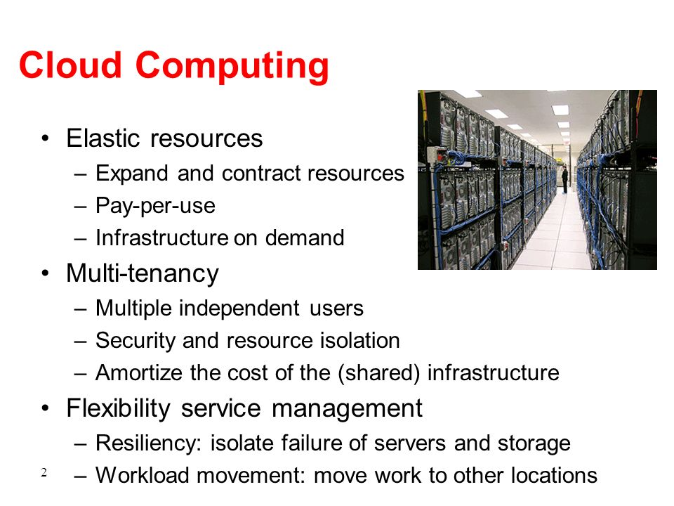 Cloud Computing Elastic resources –Expand and contract resources –Pay-per-use –Infrastructure on demand Multi-tenancy –Multiple independent users –Sec