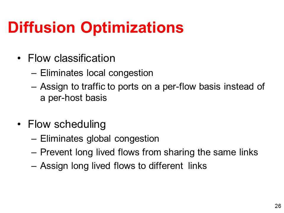 26 Diffusion Optimizations Flow classification –Eliminates local congestion –Assign to traffic to ports on a per-flow basis instead of a per-host basi