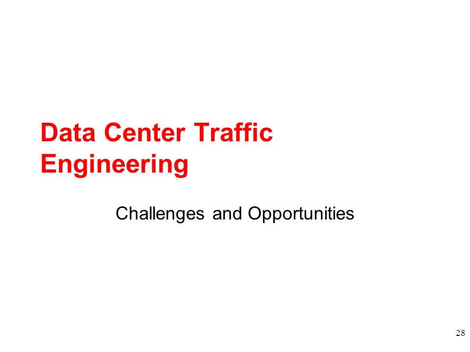 Data Center Traffic Engineering Challenges and Opportunities 28