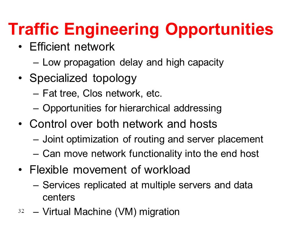 Traffic Engineering Opportunities Efficient network –Low propagation delay and high capacity Specialized topology –Fat tree, Clos network, etc. –Oppor