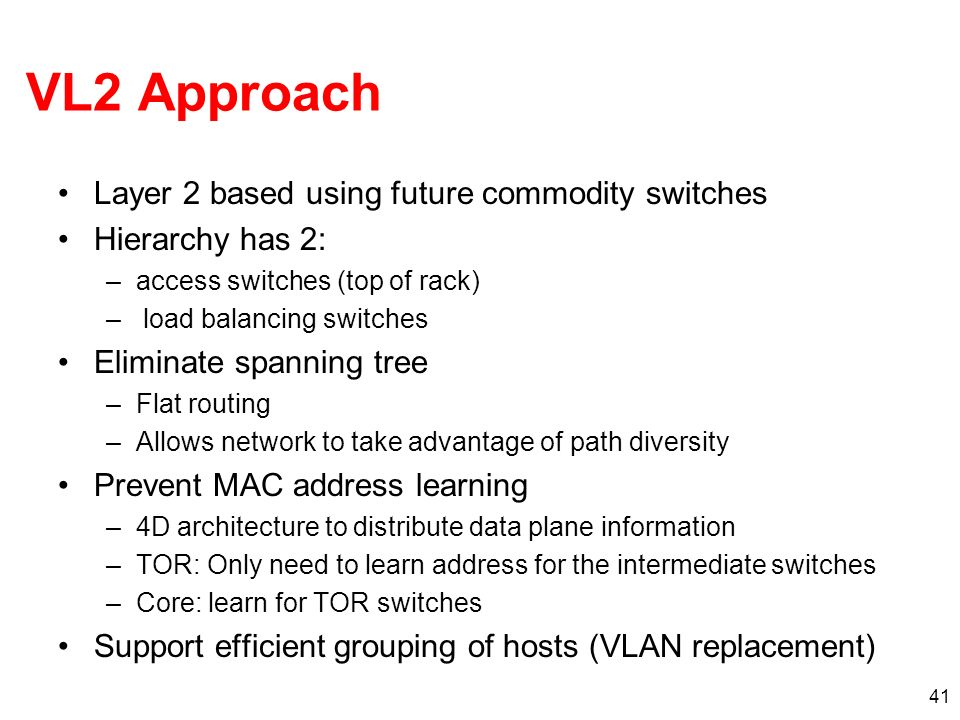 41 VL2 Approach Layer 2 based using future commodity switches Hierarchy has 2: –access switches (top of rack) – load balancing switches Eliminate span