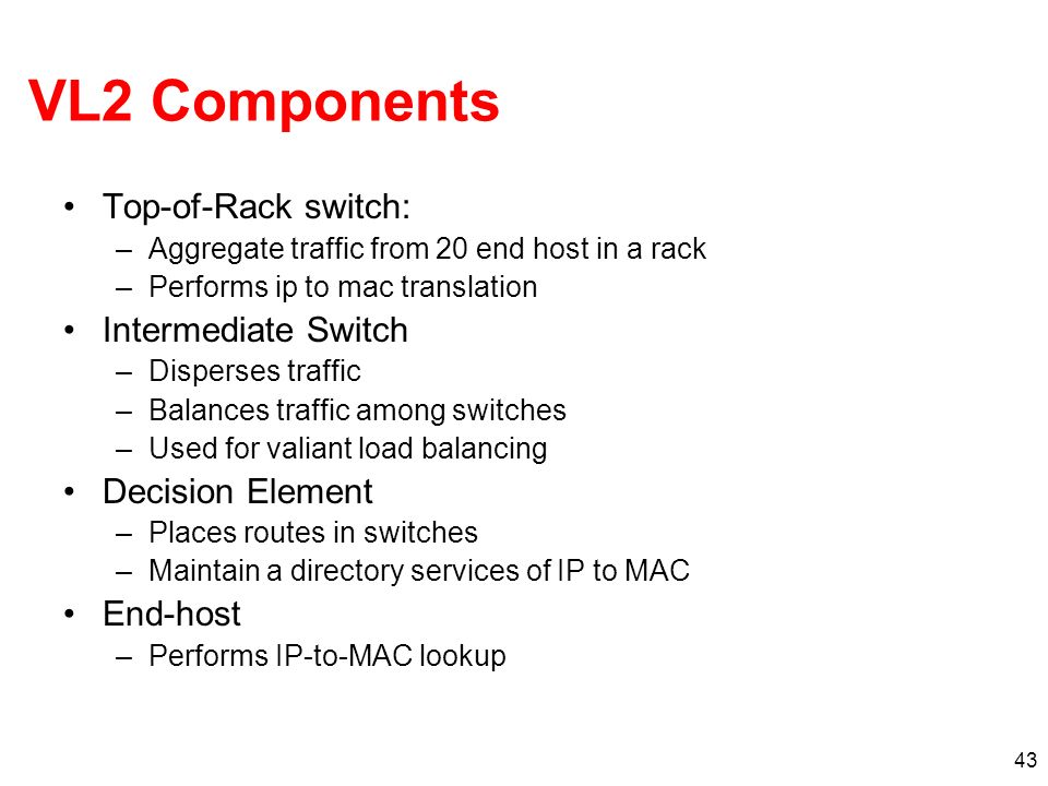 43 VL2 Components Top-of-Rack switch: –Aggregate traffic from 20 end host in a rack –Performs ip to mac translation Intermediate Switch –Disperses tra