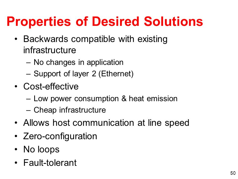 50 Properties of Desired Solutions Backwards compatible with existing infrastructure –No changes in application –Support of layer 2 (Ethernet) Cost-ef