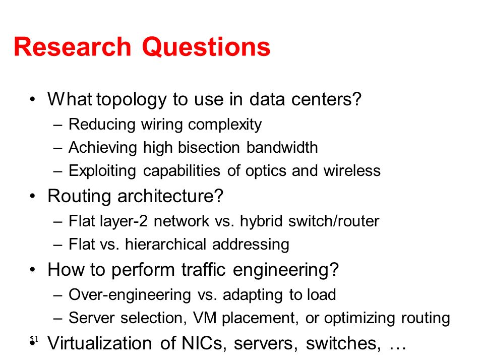 Research Questions What topology to use in data centers? –Reducing wiring complexity –Achieving high bisection bandwidth –Exploiting capabilities of o