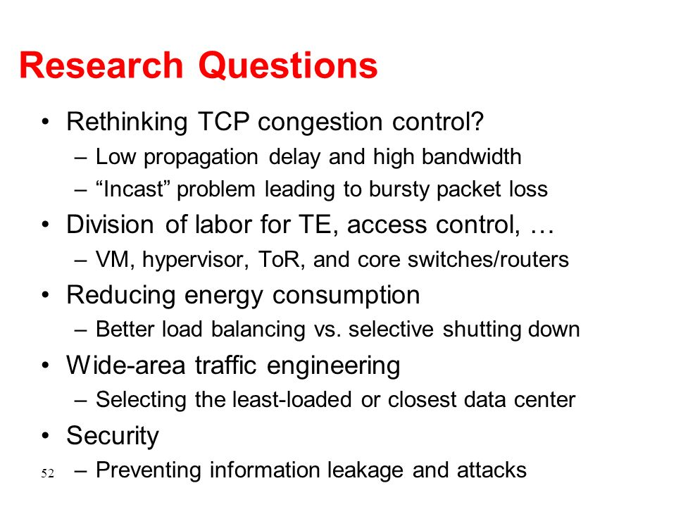 Research Questions Rethinking TCP congestion control? –Low propagation delay and high bandwidth –Incast problem leading to bursty packet loss Division
