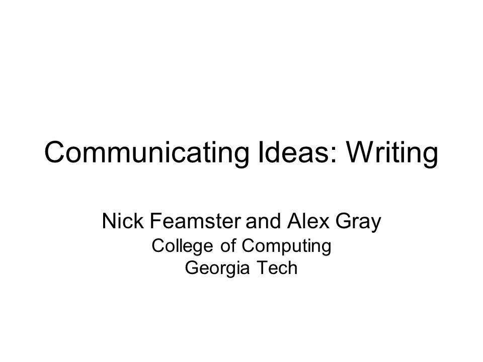 Communicating Ideas: Writing Nick Feamster and Alex Gray College of Computing Georgia Tech