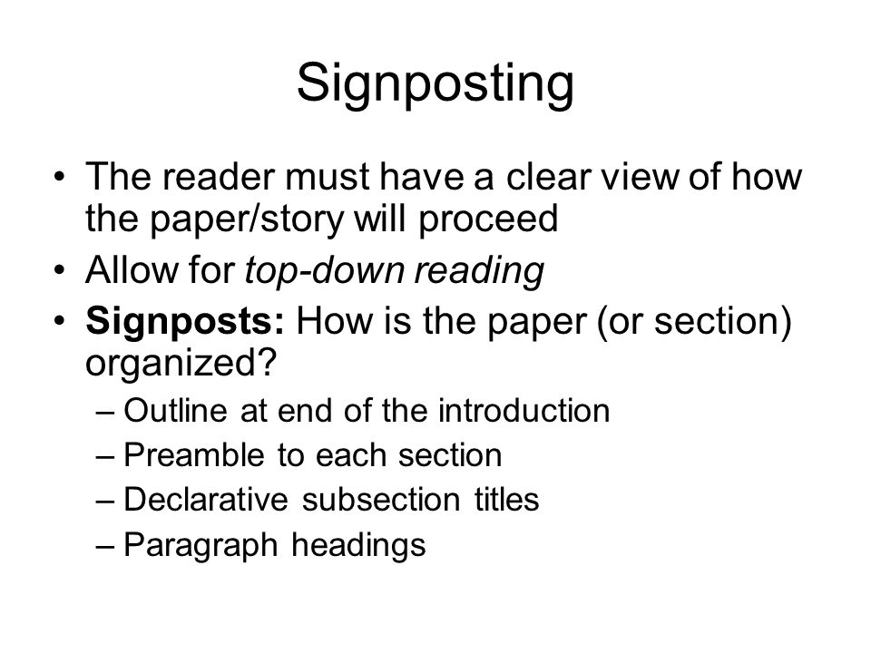 Signposting The reader must have a clear view of how the paper/story will proceed Allow for top-down reading Signposts: How is the paper (or section) organized.