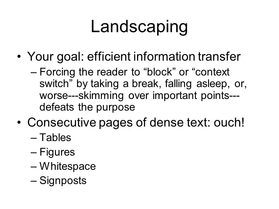 Landscaping Your goal: efficient information transfer –Forcing the reader to block or context switch by taking a break, falling asleep, or, worse---skimming over important points--- defeats the purpose Consecutive pages of dense text: ouch.
