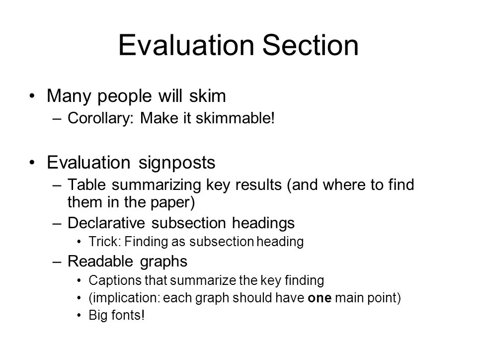 Evaluation Section Many people will skim –Corollary: Make it skimmable.