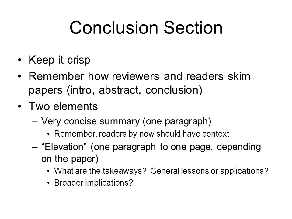 Conclusion Section Keep it crisp Remember how reviewers and readers skim papers (intro, abstract, conclusion) Two elements –Very concise summary (one paragraph) Remember, readers by now should have context –Elevation (one paragraph to one page, depending on the paper) What are the takeaways.