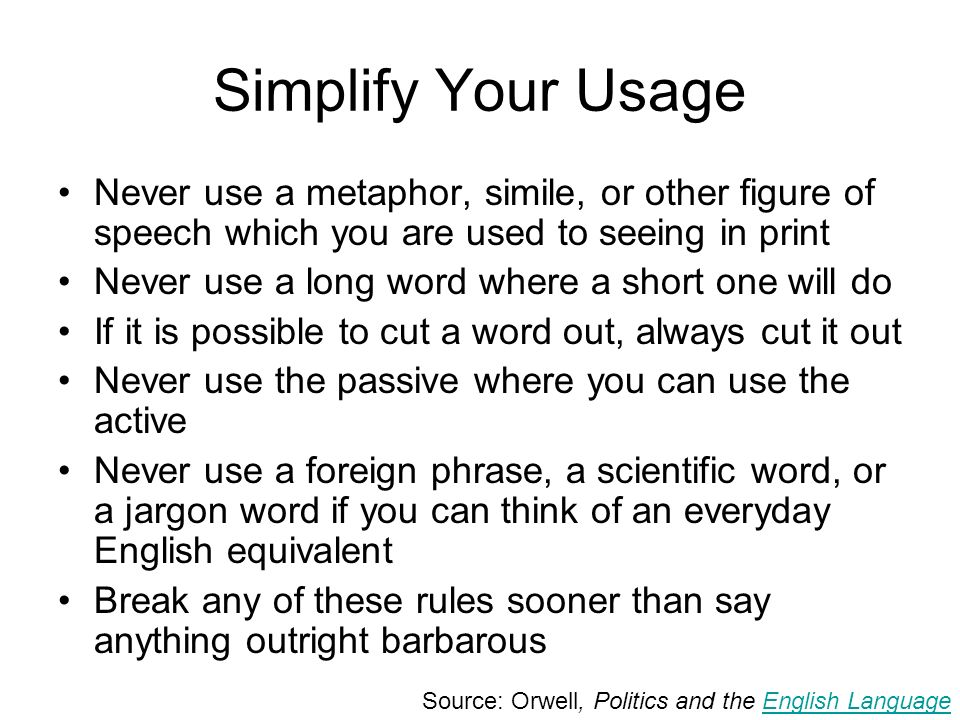 Simplify Your Usage Never use a metaphor, simile, or other figure of speech which you are used to seeing in print Never use a long word where a short one will do If it is possible to cut a word out, always cut it out Never use the passive where you can use the active Never use a foreign phrase, a scientific word, or a jargon word if you can think of an everyday English equivalent Break any of these rules sooner than say anything outright barbarous Source: Orwell, Politics and the English LanguageEnglish Language