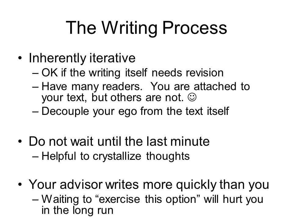 The Writing Process Inherently iterative –OK if the writing itself needs revision –Have many readers.