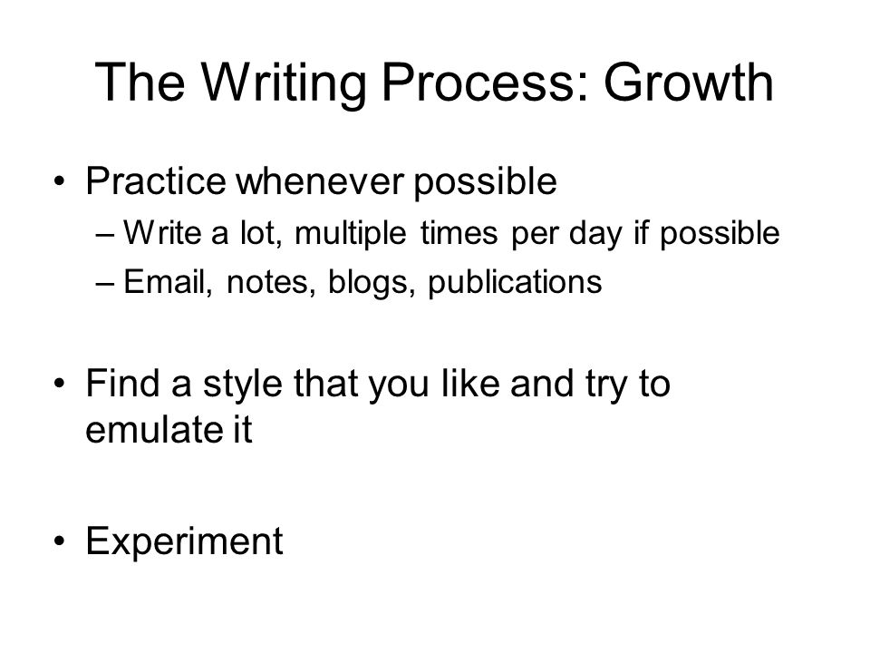The Writing Process: Growth Practice whenever possible –Write a lot, multiple times per day if possible – , notes, blogs, publications Find a style that you like and try to emulate it Experiment