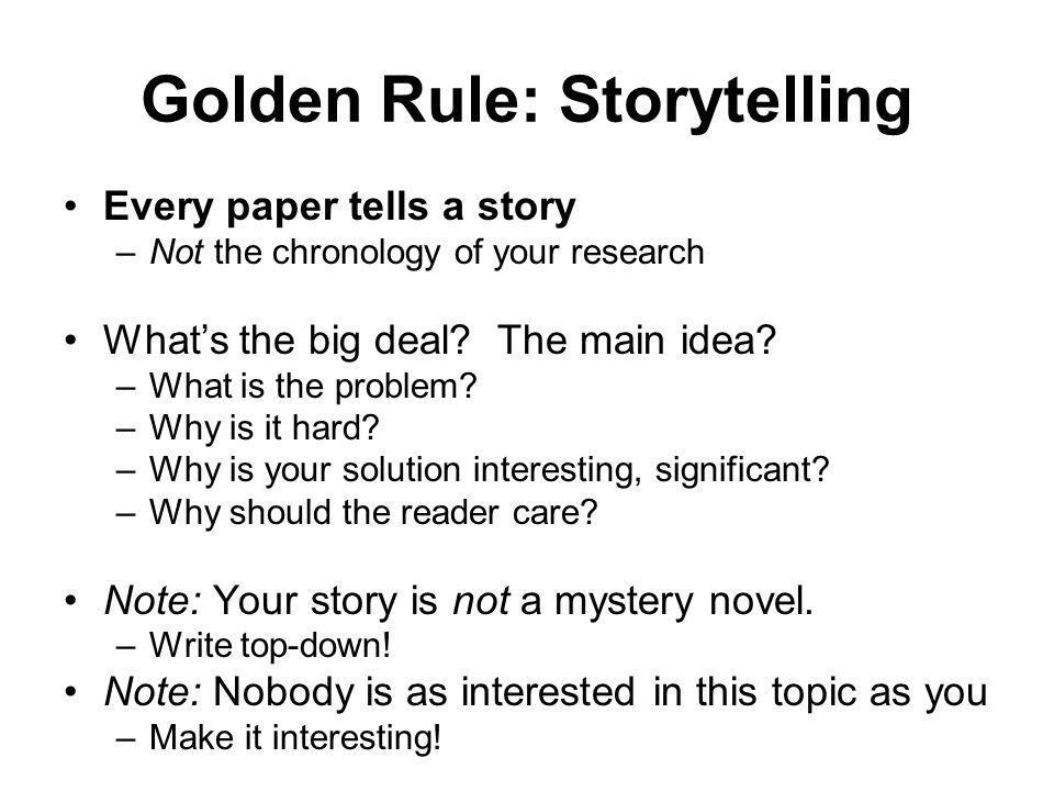 Golden Rule: Storytelling Every paper tells a story –Not the chronology of your research Whats the big deal.