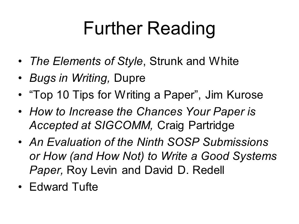 Further Reading The Elements of Style, Strunk and White Bugs in Writing, Dupre Top 10 Tips for Writing a Paper, Jim Kurose How to Increase the Chances Your Paper is Accepted at SIGCOMM, Craig Partridge An Evaluation of the Ninth SOSP Submissions or How (and How Not) to Write a Good Systems Paper, Roy Levin and David D.