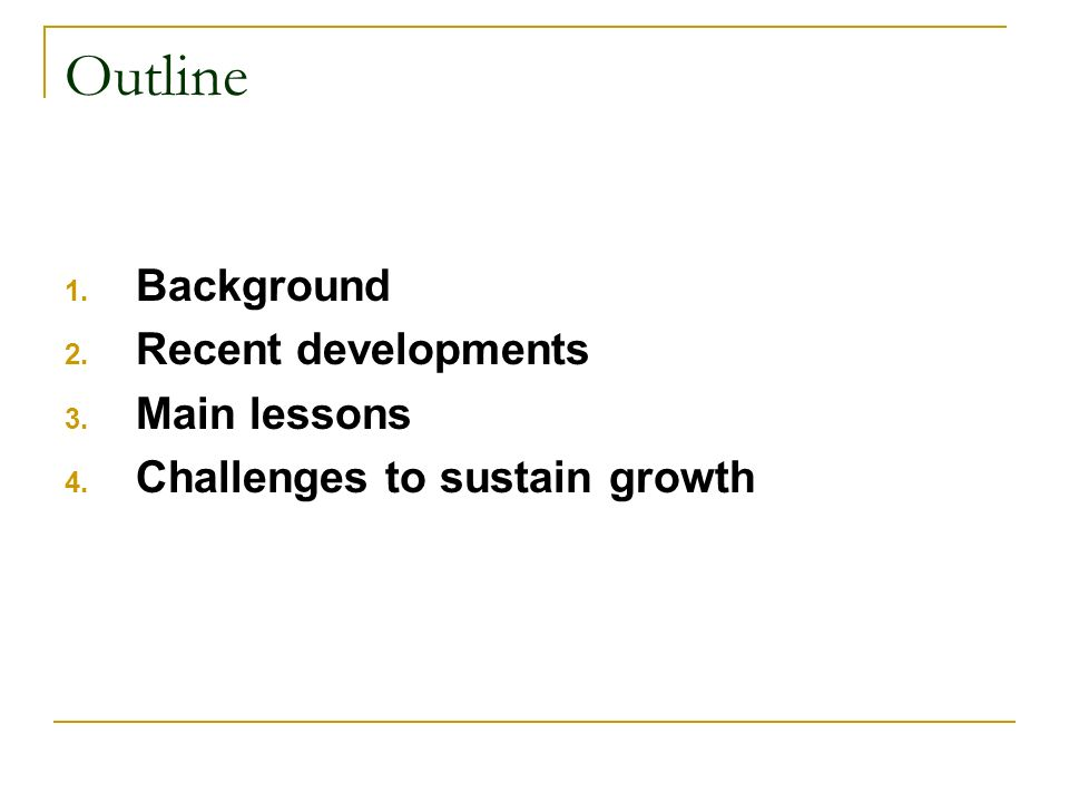 Outline 1. Background 2. Recent developments 3. Main lessons 4. Challenges to sustain growth