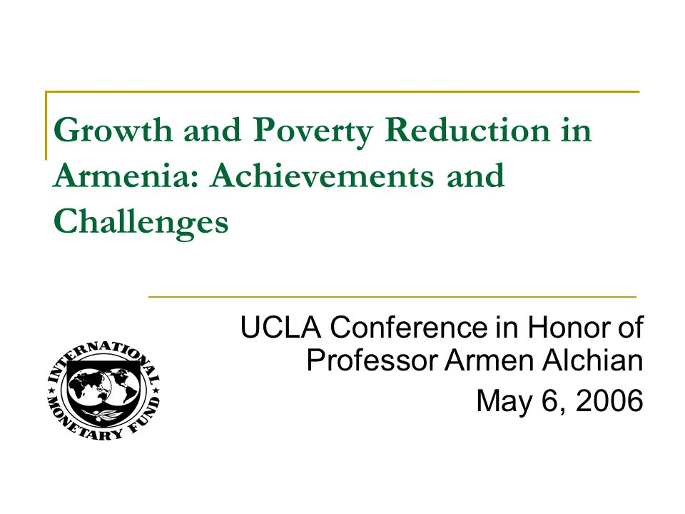 UCLA Conference in Honor of Professor Armen Alchian May 6, 2006 Growth and Poverty Reduction in Armenia: Achievements and Challenges