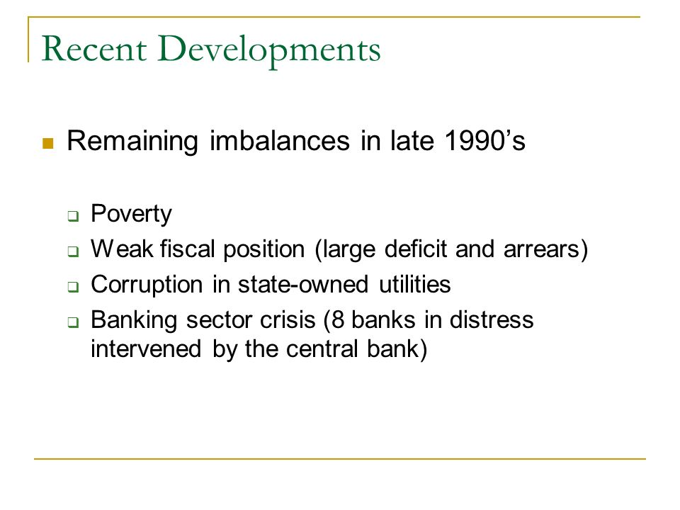 Recent Developments Remaining imbalances in late 1990s Poverty Weak fiscal position (large deficit and arrears) Corruption in state-owned utilities Ba