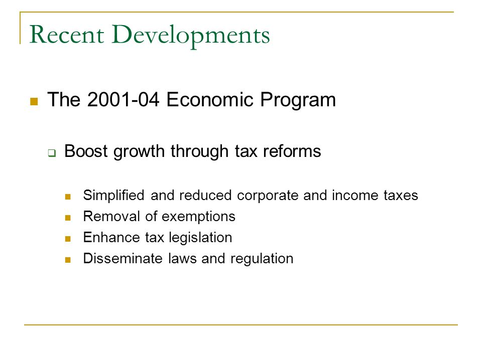 Recent Developments The 2001-04 Economic Program Boost growth through tax reforms Simplified and reduced corporate and income taxes Removal of exempti