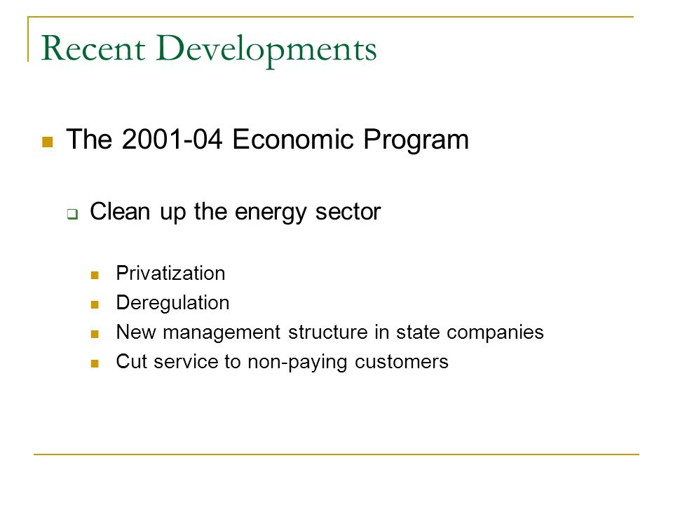 Recent Developments The 2001-04 Economic Program Clean up the energy sector Privatization Deregulation New management structure in state companies Cut