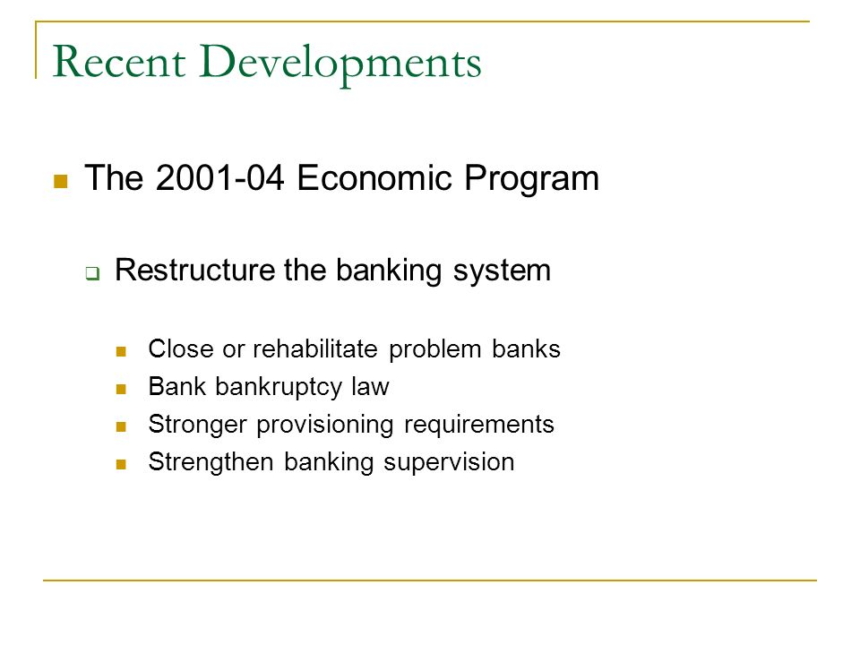 Recent Developments The 2001-04 Economic Program Restructure the banking system Close or rehabilitate problem banks Bank bankruptcy law Stronger provi