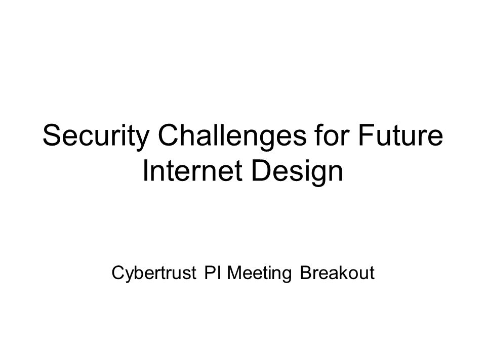 Security Challenges for Future Internet Design Cybertrust PI Meeting Breakout
