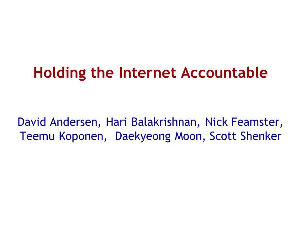 Holding the Internet Accountable David Andersen, Hari Balakrishnan, Nick Feamster, Teemu Koponen, Daekyeong Moon, Scott Shenker