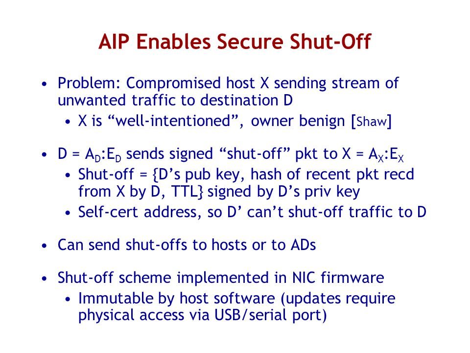 AIP Enables Secure Shut-Off Problem: Compromised host X sending stream of unwanted traffic to destination D X is well-intentioned, owner benign [ Shaw ] D = A D :E D sends signed shut-off pkt to X = A X :E X Shut-off = {Ds pub key, hash of recent pkt recd from X by D, TTL} signed by Ds priv key Self-cert address, so D cant shut-off traffic to D Can send shut-offs to hosts or to ADs Shut-off scheme implemented in NIC firmware Immutable by host software (updates require physical access via USB/serial port)