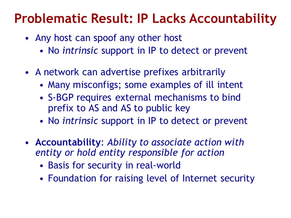 Problematic Result: IP Lacks Accountability Any host can spoof any other host No intrinsic support in IP to detect or prevent A network can advertise prefixes arbitrarily Many misconfigs; some examples of ill intent S-BGP requires external mechanisms to bind prefix to AS and AS to public key No intrinsic support in IP to detect or prevent Accountability: Ability to associate action with entity or hold entity responsible for action Basis for security in real-world Foundation for raising level of Internet security